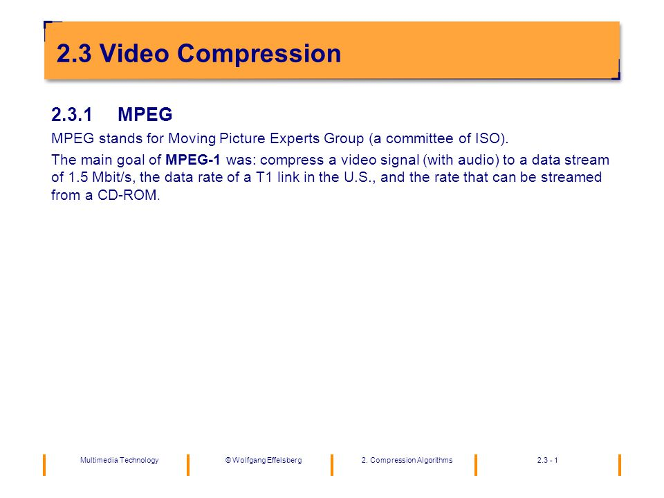 Multimedia Technology2. Compression Algorithms2.3 - 1©Wolfgang Effelsberg 2.3 Video Compression 2.3.1MPEG MPEG stands for Moving Picture Experts Group