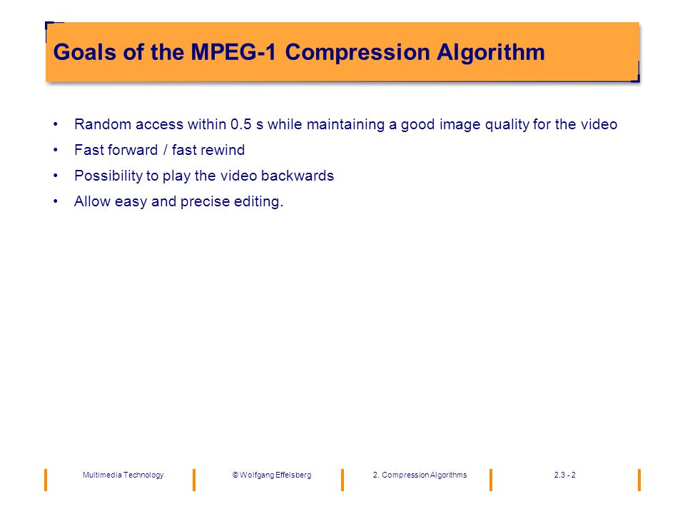 Multimedia Technology2. Compression Algorithms2.3 - 2©Wolfgang Effelsberg Goals of the MPEG-1 Compression Algorithm Random access within 0.5 s while m