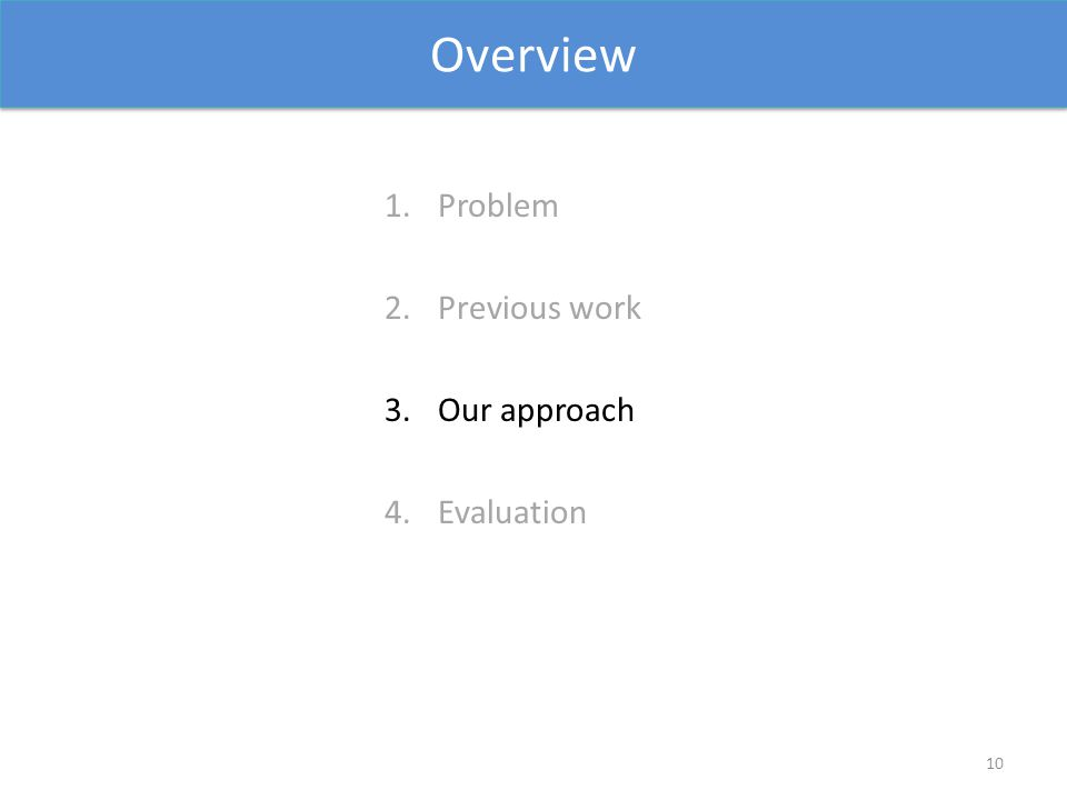 Overview 1.Problem 2.Previous work 3.Our approach 4.Evaluation 10