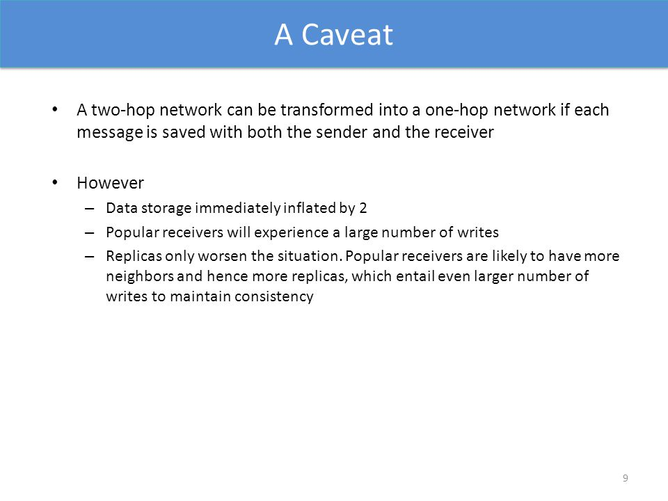 A Caveat A two-hop network can be transformed into a one-hop network if each message is saved with both the sender and the receiver However – Data storage immediately inflated by 2 – Popular receivers will experience a large number of writes – Replicas only worsen the situation.