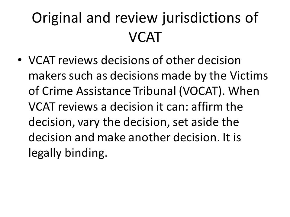 Original and review jurisdictions of VCAT VCAT reviews decisions of other decision makers such as decisions made by the Victims of Crime Assistance Tribunal (VOCAT).