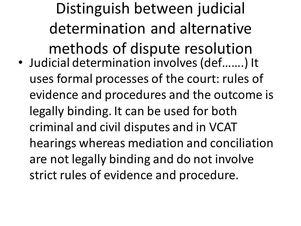 Distinguish between judicial determination and alternative methods of dispute resolution Judicial determination involves (def…….) It uses formal processes of the court: rules of evidence and procedures and the outcome is legally binding.