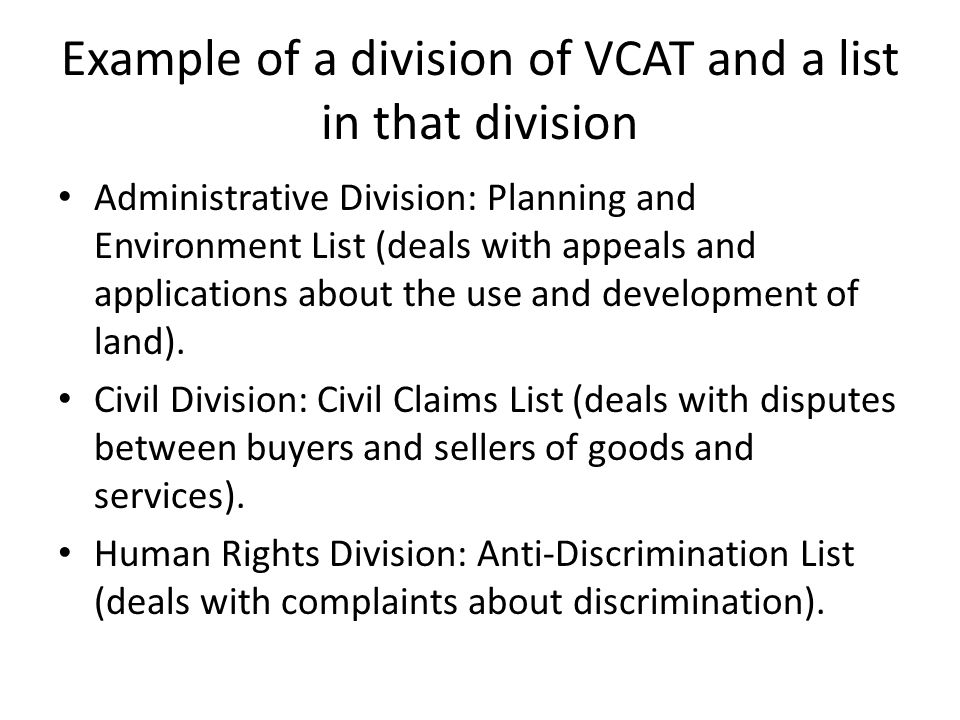 Example of a division of VCAT and a list in that division Administrative Division: Planning and Environment List (deals with appeals and applications about the use and development of land).