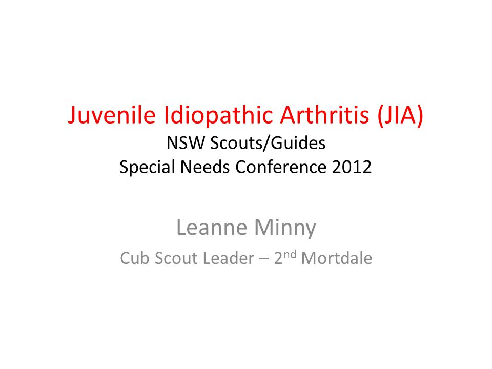 Juvenile Idiopathic Arthritis (JIA) NSW Scouts/Guides Special Needs Conference 2012 Leanne Minny Cub Scout Leader – 2 nd Mortdale