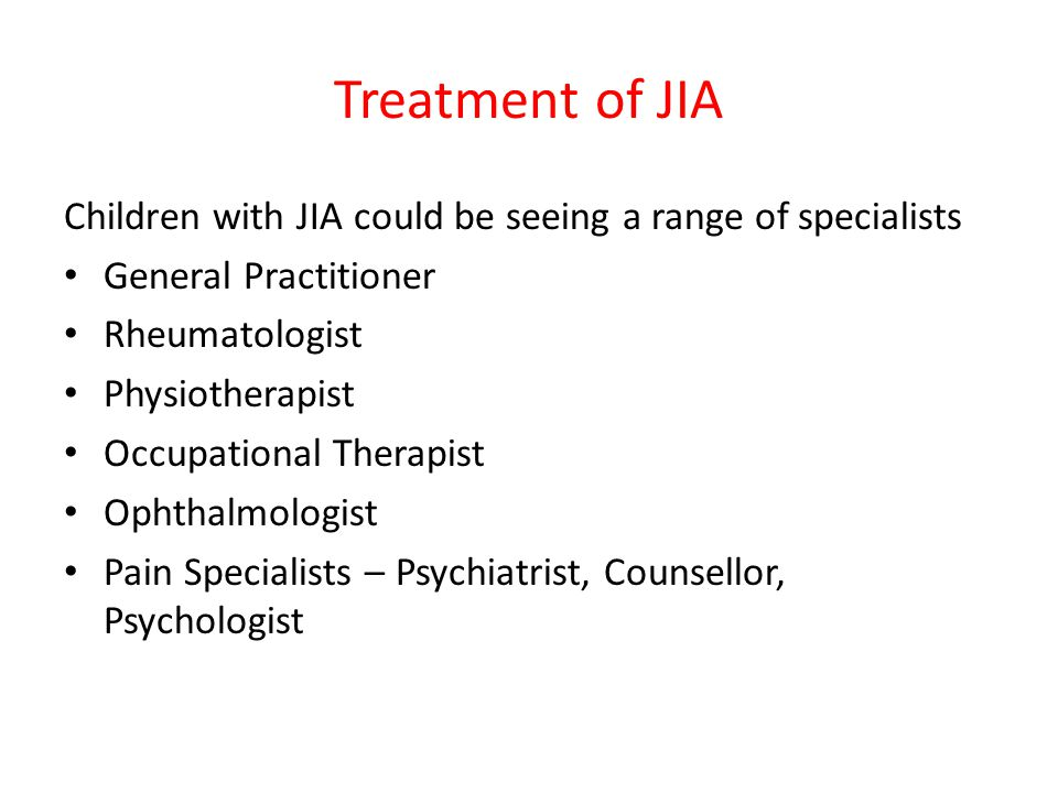 Treatment of JIA Children with JIA could be seeing a range of specialists General Practitioner Rheumatologist Physiotherapist Occupational Therapist Ophthalmologist Pain Specialists – Psychiatrist, Counsellor, Psychologist