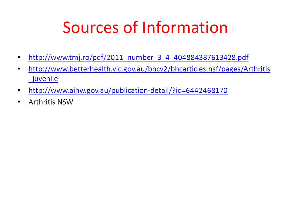 Sources of Information http://www.tmj.ro/pdf/2011_number_3_4_404884387613428.pdf http://www.betterhealth.vic.gov.au/bhcv2/bhcarticles.nsf/pages/Arthritis _juvenile http://www.betterhealth.vic.gov.au/bhcv2/bhcarticles.nsf/pages/Arthritis _juvenile http://www.aihw.gov.au/publication-detail/ id=6442468170 Arthritis NSW