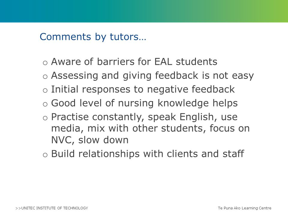 >>UNITEC INSTITUTE OF TECHNOLOGY o Aware of barriers for EAL students o Assessing and giving feedback is not easy o Initial responses to negative feedback o Good level of nursing knowledge helps o Practise constantly, speak English, use media, mix with other students, focus on NVC, slow down o Build relationships with clients and staff Comments by tutors… Te Puna Ako Learning Centre