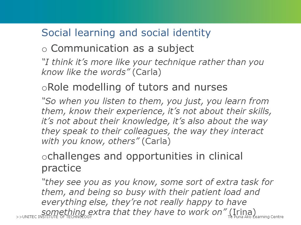 >>UNITEC INSTITUTE OF TECHNOLOGY Social learning and social identity o Communication as a subject I think it's more like your technique rather than you know like the words (Carla) o Role modelling of tutors and nurses So when you listen to them, you just, you learn from them, know their experience, it's not about their skills, it's not about their knowledge, it's also about the way they speak to their colleagues, the way they interact with you know, others (Carla) o challenges and opportunities in clinical practice they see you as you know, some sort of extra task for them, and being so busy with their patient load and everything else, they're not really happy to have something extra that they have to work on (Irina) Te Puna Ako Learning Centre