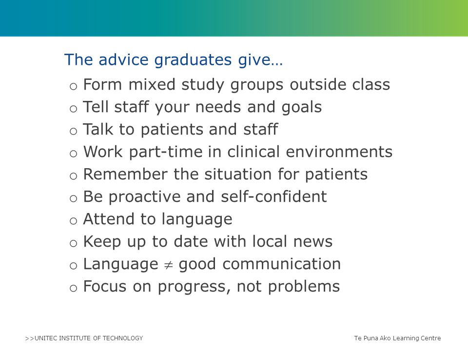>>UNITEC INSTITUTE OF TECHNOLOGY o Form mixed study groups outside class o Tell staff your needs and goals o Talk to patients and staff o Work part-time in clinical environments o Remember the situation for patients o Be proactive and self-confident o Attend to language o Keep up to date with local news o Language  good communication o Focus on progress, not problems The advice graduates give… Te Puna Ako Learning Centre