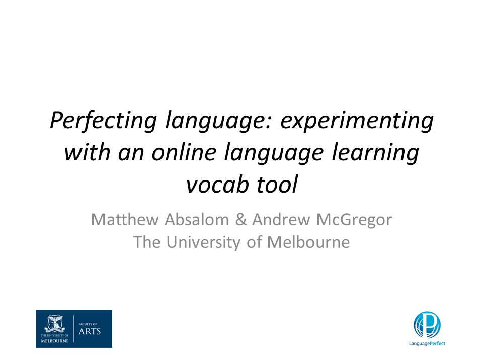 Perfecting language: experimenting with an online language learning vocab tool Matthew Absalom & Andrew McGregor The University of Melbourne