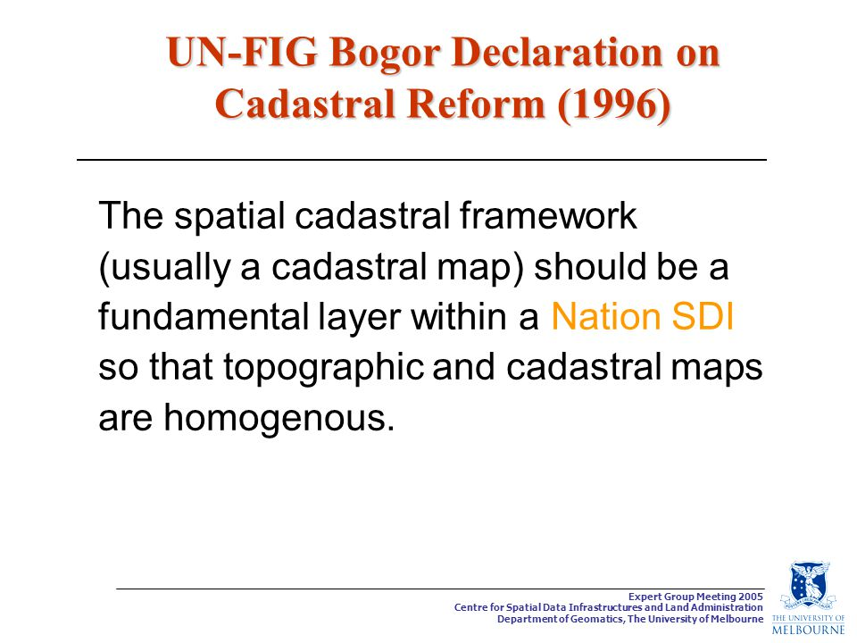 Expert Group Meeting 2005 Centre for Spatial Data Infrastructures and Land Administration Department of Geomatics, The University of Melbourne UN-FIG Bogor Declaration on Cadastral Reform (1996) The spatial cadastral framework (usually a cadastral map) should be a fundamental layer within a Nation SDI so that topographic and cadastral maps are homogenous.