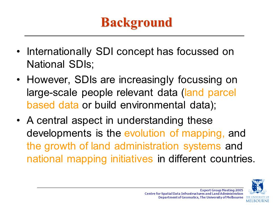 Expert Group Meeting 2005 Centre for Spatial Data Infrastructures and Land Administration Department of Geomatics, The University of Melbourne Integration of datasets to facilitate sustainable development Sustainable Development Built Data Natural Data This project will investigate the justification for integrating these two forms of spatial data in support of sustainable development and develop a model/ framework and associated tools capable of being used in diverse jurisdictions.