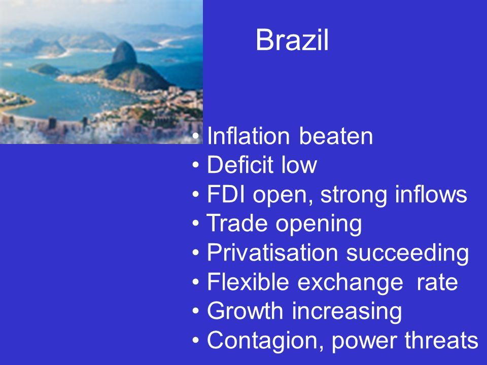 Brazil Inflation beaten Deficit low FDI open, strong inflows Trade opening Privatisation succeeding Flexible exchange rate Growth increasing Contagion, power threats