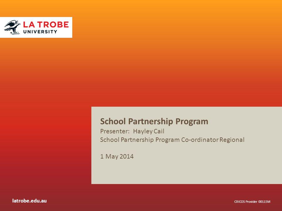 latrobe.edu.au CRICOS Provider 00115M School Partnership Program Presenter: Hayley Cail School Partnership Program Co-ordinator Regional 1 May 2014