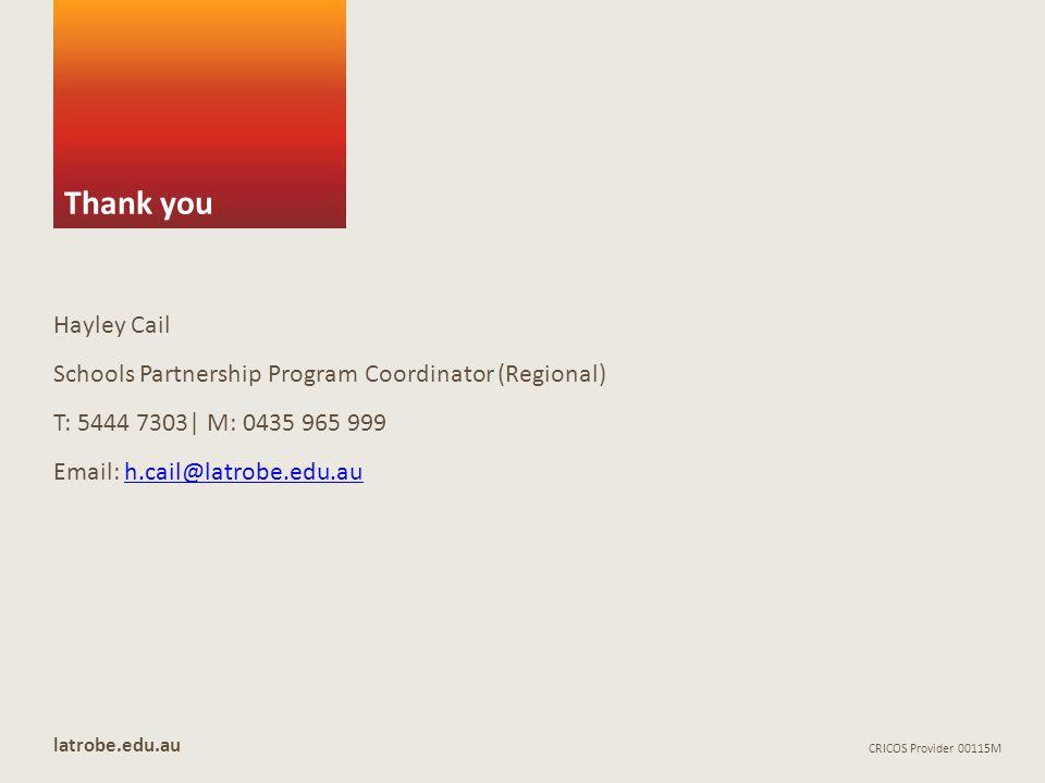 Thank you latrobe.edu.au CRICOS Provider 00115M Hayley Cail Schools Partnership Program Coordinator (Regional) T: 5444 7303| M: 0435 965 999 Email: h.cail@latrobe.edu.auh.cail@latrobe.edu.au