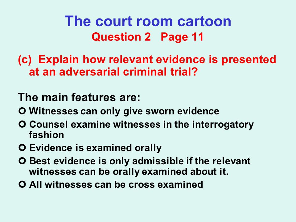 The court room cartoon Question 2 Page 11 (c) Explain how relevant evidence is presented at an adversarial criminal trial? The main features are: Witn