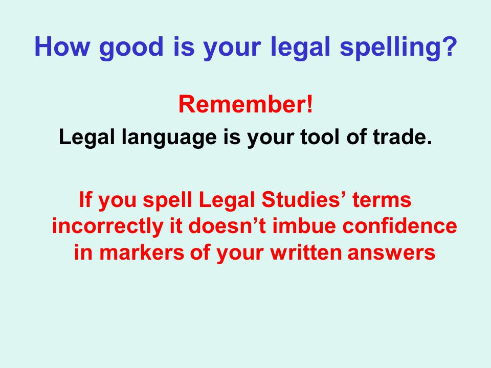 How good is your legal spelling? Remember! Legal language is your tool of trade. If you spell Legal Studies' terms incorrectly it doesn't imbue confid