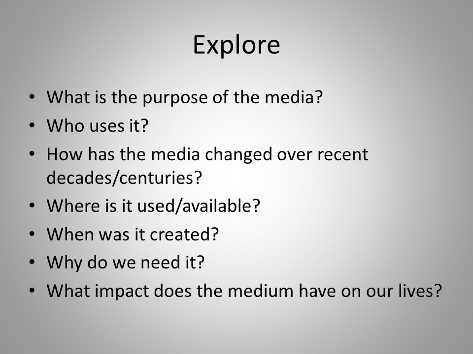 Explore What is the purpose of the media? Who uses it? How has the media changed over recent decades/centuries? Where is it used/available? When was i