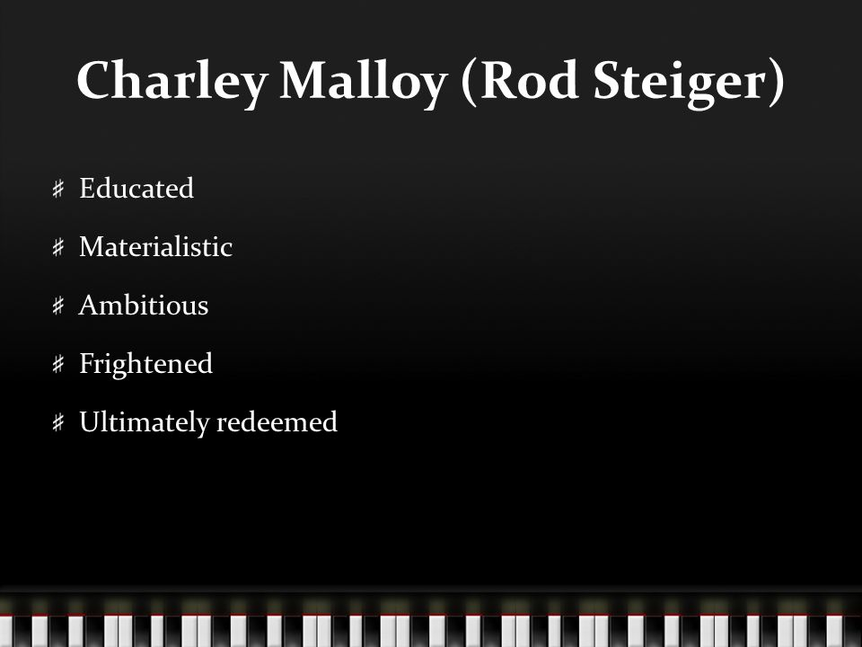 Charley Malloy (Rod Steiger) Educated Materialistic Ambitious Frightened Ultimately redeemed