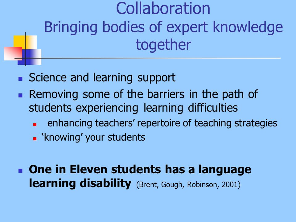 Collaboration Bringing bodies of expert knowledge together Science and learning support Removing some of the barriers in the path of students experiencing learning difficulties enhancing teachers' repertoire of teaching strategies 'knowing' your students One in Eleven students has a language learning disability (Brent, Gough, Robinson, 2001)