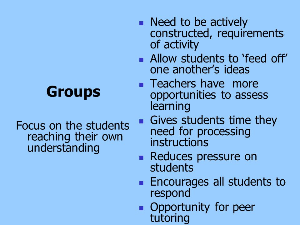 Groups Focus on the students reaching their own understanding Need to be actively constructed, requirements of activity Allow students to 'feed off' one another's ideas Teachers have more opportunities to assess learning Gives students time they need for processing instructions Reduces pressure on students Encourages all students to respond Opportunity for peer tutoring