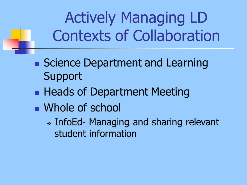 Actively Managing LD Contexts of Collaboration Science Department and Learning Support Heads of Department Meeting Whole of school  InfoEd- Managing and sharing relevant student information