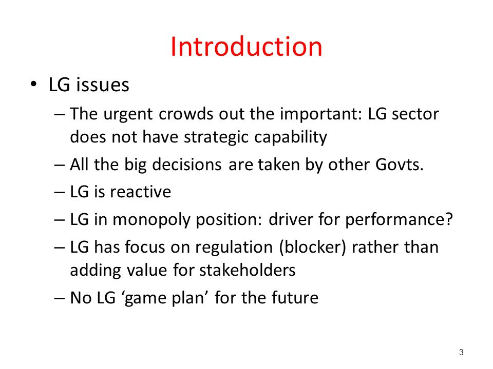 Introduction LG issues – The urgent crowds out the important: LG sector does not have strategic capability – All the big decisions are taken by other Govts.