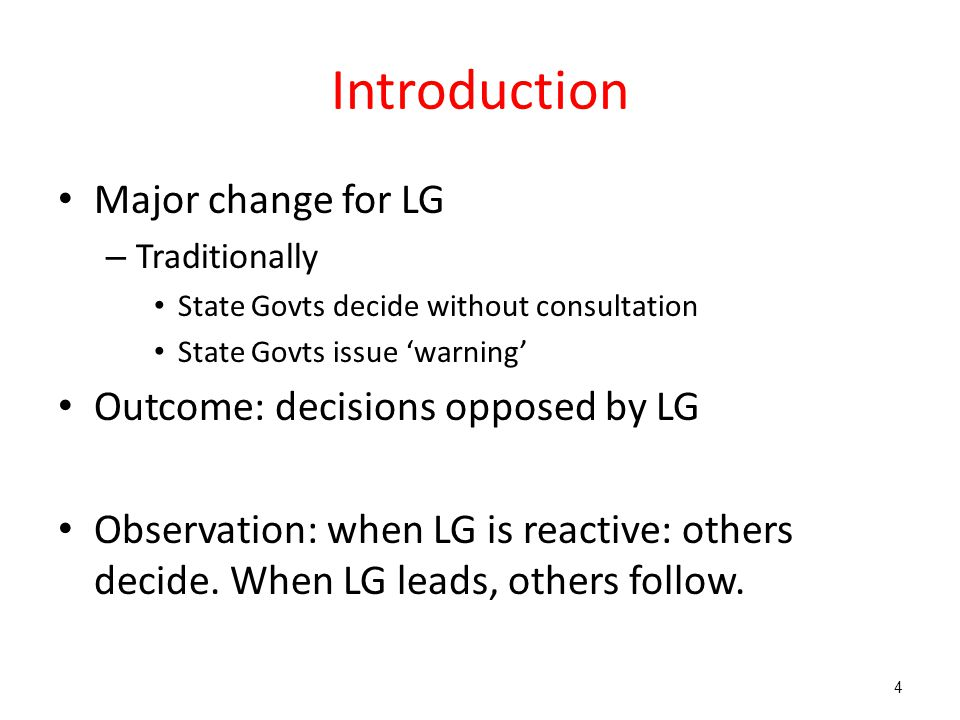 Introduction Major change for LG – Traditionally State Govts decide without consultation State Govts issue 'warning' Outcome: decisions opposed by LG Observation: when LG is reactive: others decide.