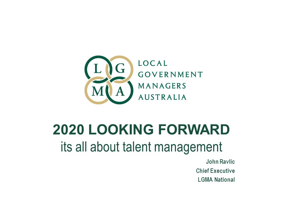 2020 LOOKING FORWARD its all about talent management John Ravlic Chief Executive LGMA National