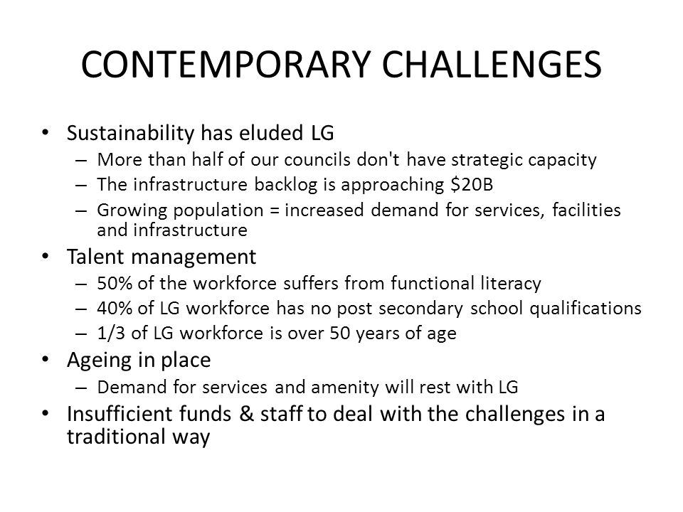 CONTEMPORARY CHALLENGES Sustainability has eluded LG – More than half of our councils don't have strategic capacity – The infrastructure backlog is ap