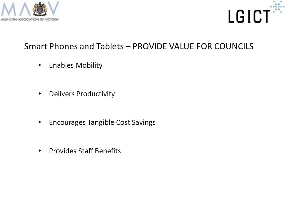 Smart Phones and Tablets – PROVIDE VALUE FOR COUNCILS Enables Mobility Delivers Productivity Encourages Tangible Cost Savings Provides Staff Benefits