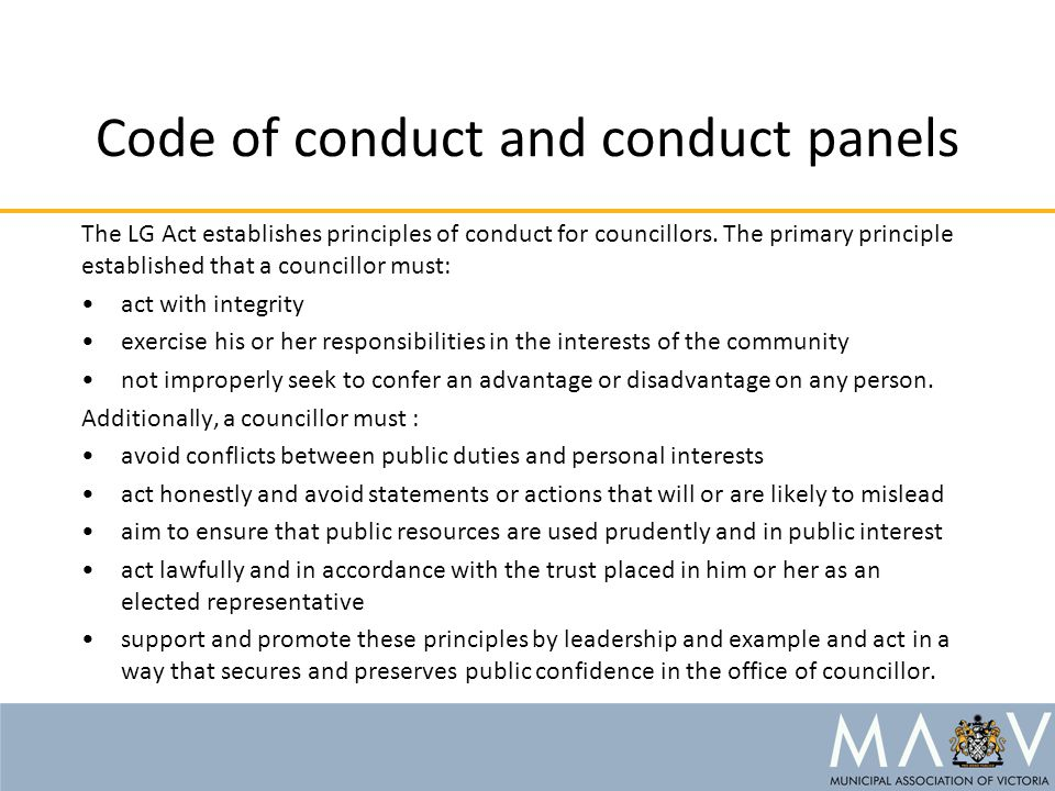 Code of conduct and conduct panels The LG Act establishes principles of conduct for councillors.