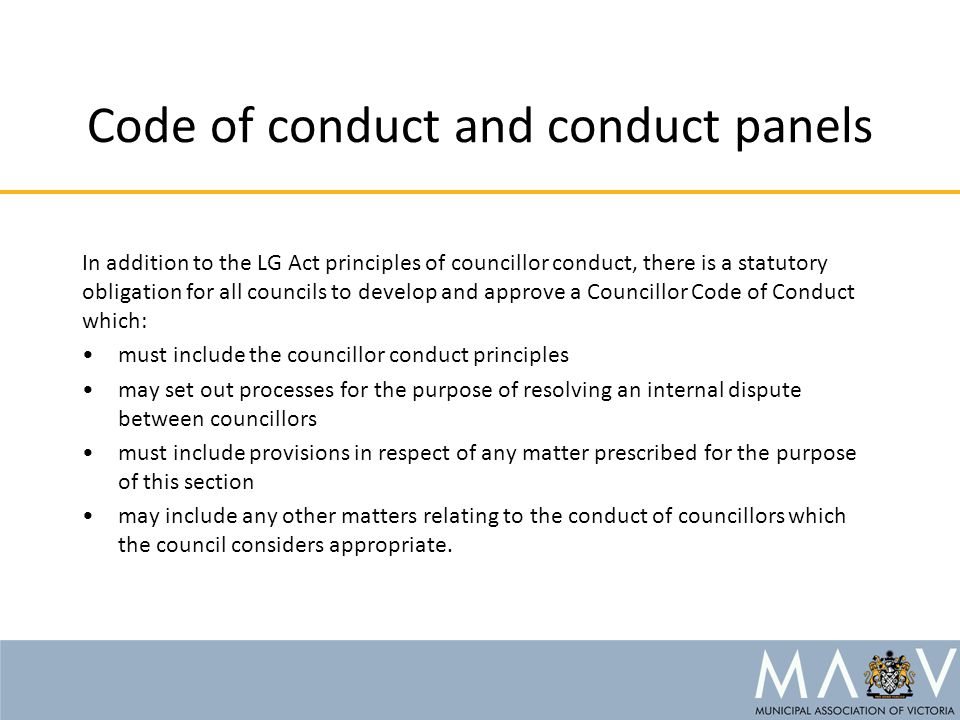 Code of conduct and conduct panels In addition to the LG Act principles of councillor conduct, there is a statutory obligation for all councils to develop and approve a Councillor Code of Conduct which: must include the councillor conduct principles may set out processes for the purpose of resolving an internal dispute between councillors must include provisions in respect of any matter prescribed for the purpose of this section may include any other matters relating to the conduct of councillors which the council considers appropriate.