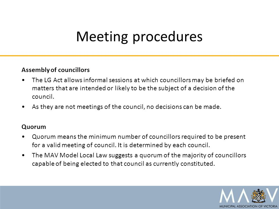 Meeting procedures Assembly of councillors The LG Act allows informal sessions at which councillors may be briefed on matters that are intended or likely to be the subject of a decision of the council.