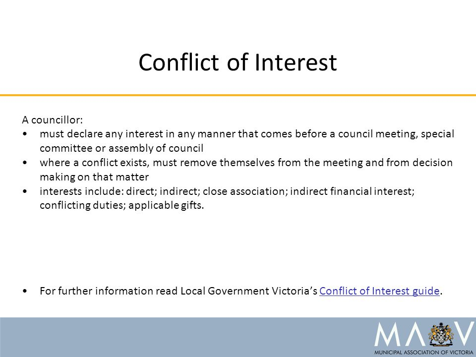 Conflict of Interest A councillor: must declare any interest in any manner that comes before a council meeting, special committee or assembly of council where a conflict exists, must remove themselves from the meeting and from decision making on that matter interests include: direct; indirect; close association; indirect financial interest; conflicting duties; applicable gifts.