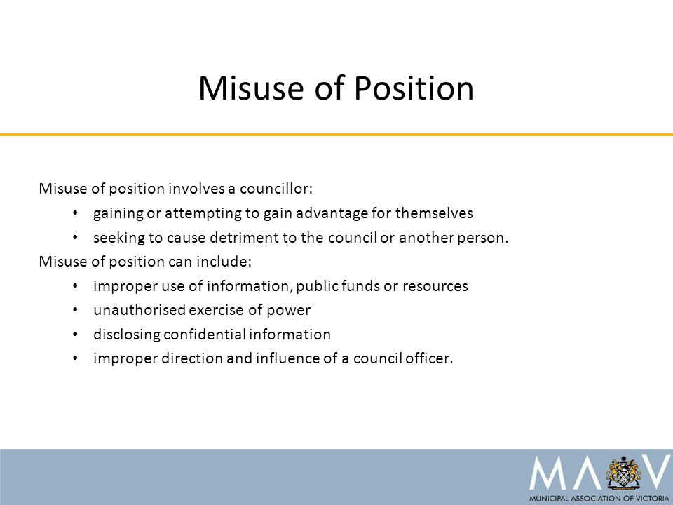 Misuse of Position Misuse of position involves a councillor: gaining or attempting to gain advantage for themselves seeking to cause detriment to the council or another person.