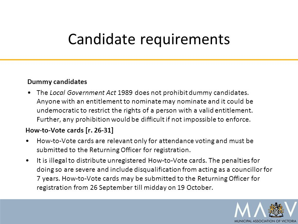 Candidate requirements Dummy candidates The Local Government Act 1989 does not prohibit dummy candidates.