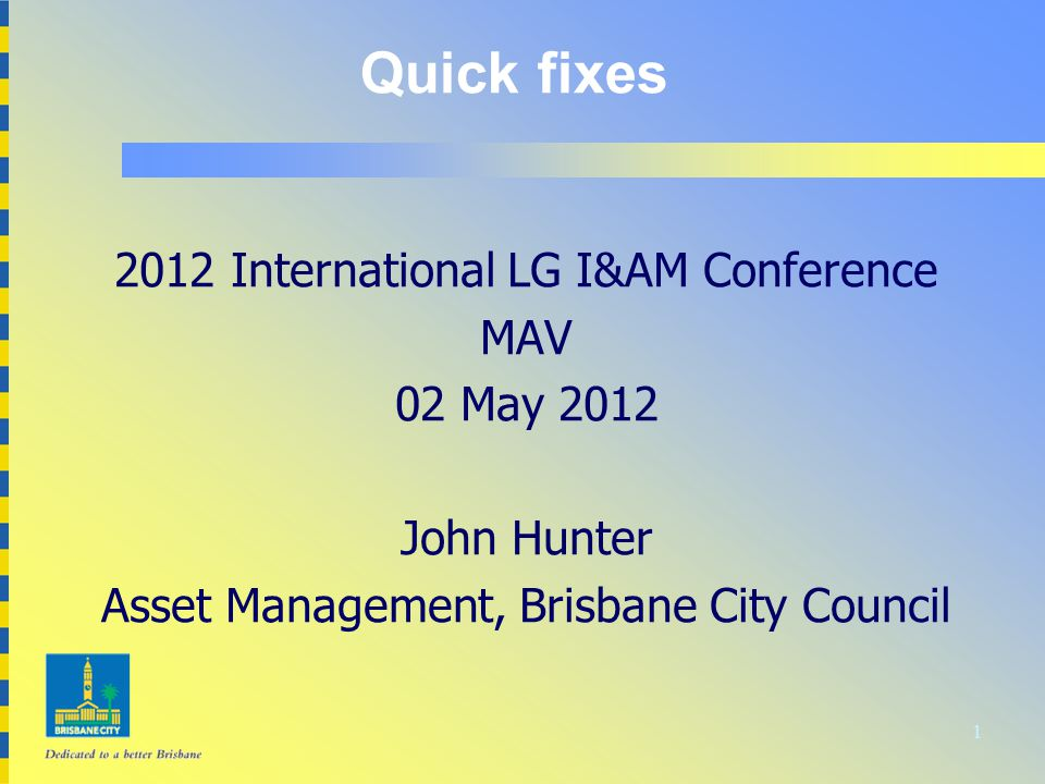 1 Quick fixes 2012 International LG I&AM Conference MAV 02 May 2012 John Hunter Asset Management, Brisbane City Council
