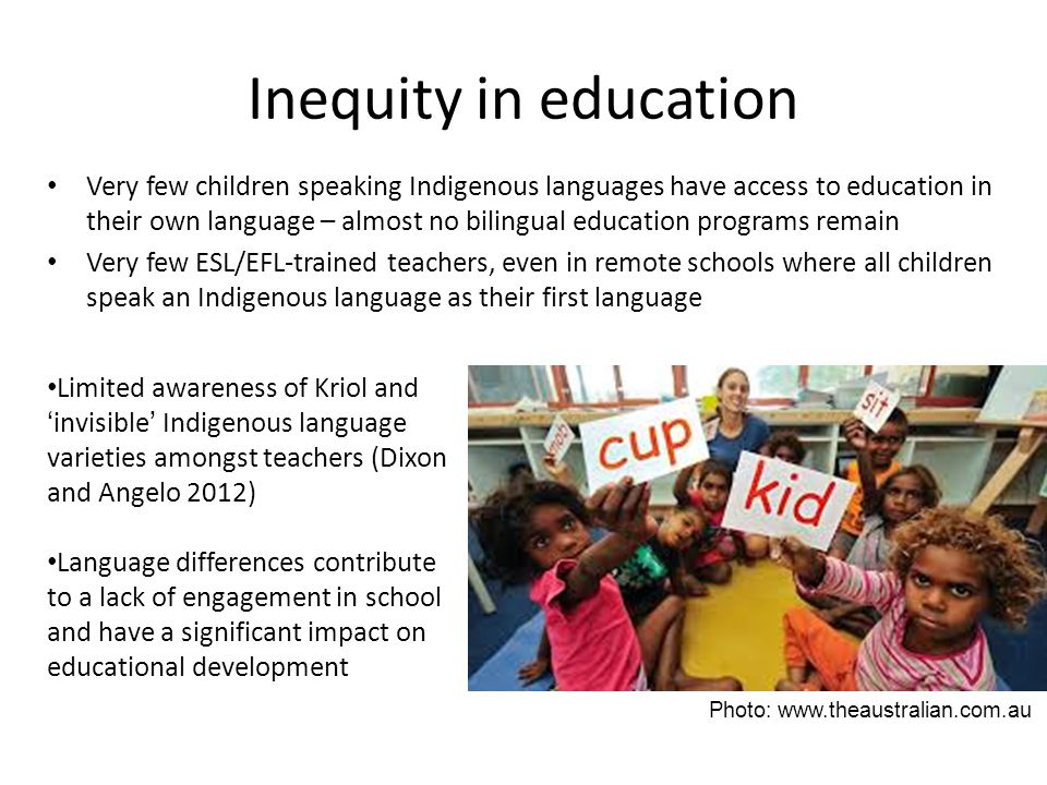 Inequity in education Very few children speaking Indigenous languages have access to education in their own language – almost no bilingual education programs remain Very few ESL/EFL-trained teachers, even in remote schools where all children speak an Indigenous language as their first language Limited awareness of Kriol and 'invisible' Indigenous language varieties amongst teachers (Dixon and Angelo 2012) Language differences contribute to a lack of engagement in school and have a significant impact on educational development Photo: www.theaustralian.com.au