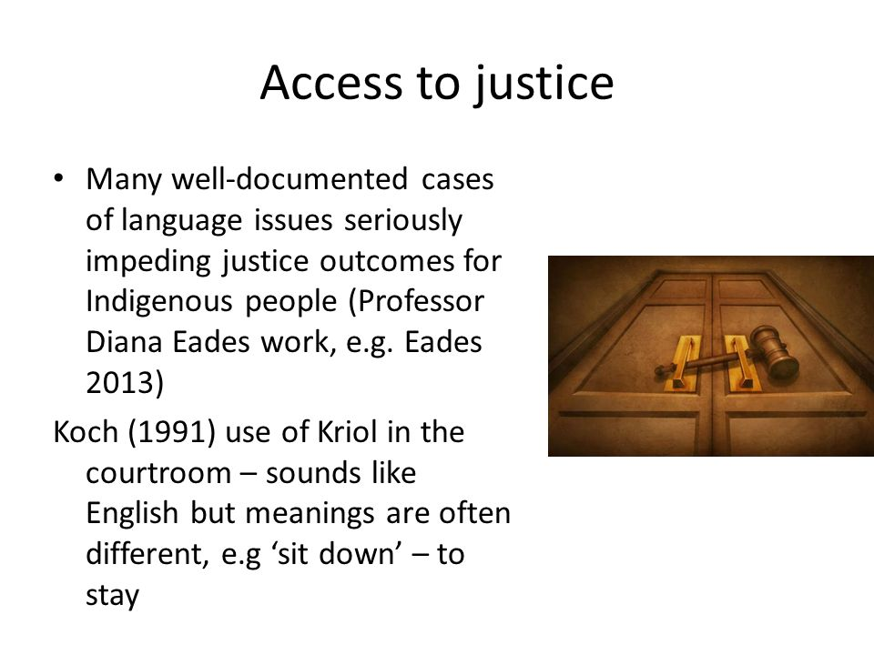 Access to justice Many well-documented cases of language issues seriously impeding justice outcomes for Indigenous people (Professor Diana Eades work, e.g.