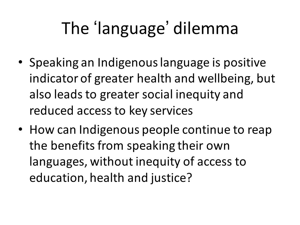 The 'language' dilemma Speaking an Indigenous language is positive indicator of greater health and wellbeing, but also leads to greater social inequity and reduced access to key services How can Indigenous people continue to reap the benefits from speaking their own languages, without inequity of access to education, health and justice