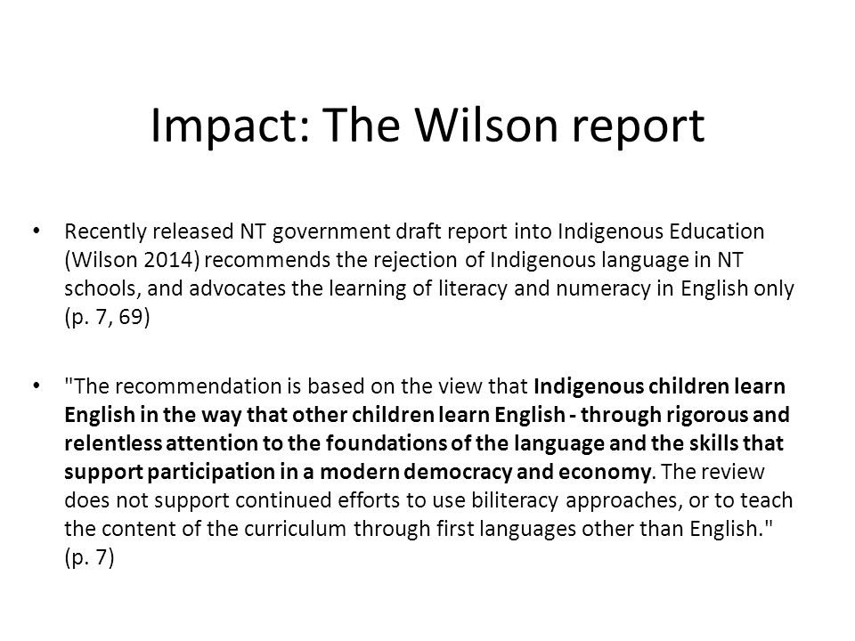 Impact: The Wilson report Recently released NT government draft report into Indigenous Education (Wilson 2014) recommends the rejection of Indigenous language in NT schools, and advocates the learning of literacy and numeracy in English only (p.