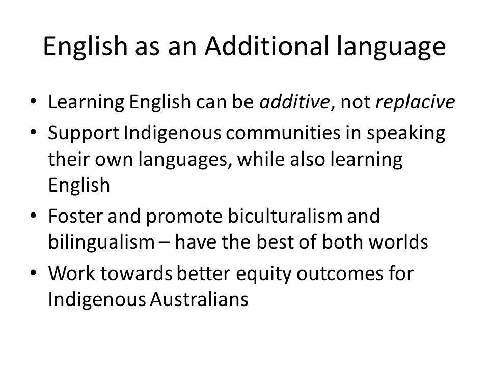 English as an Additional language Learning English can be additive, not replacive Support Indigenous communities in speaking their own languages, whil