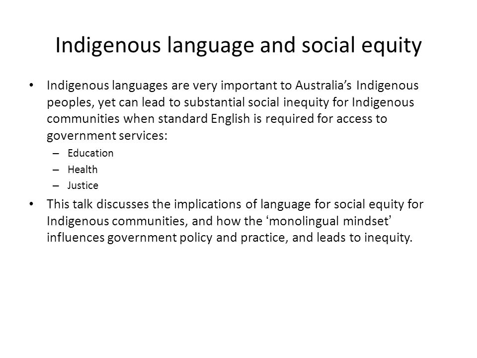 Indigenous language and social equity Indigenous languages are very important to Australia's Indigenous peoples, yet can lead to substantial social inequity for Indigenous communities when standard English is required for access to government services: – Education – Health – Justice This talk discusses the implications of language for social equity for Indigenous communities, and how the 'monolingual mindset' influences government policy and practice, and leads to inequity.