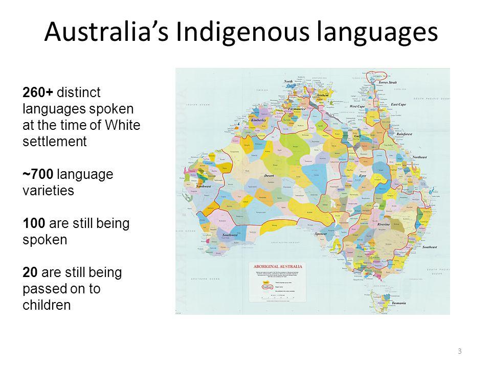 Australia's Indigenous languages 3 260+ distinct languages spoken at the time of White settlement ~700 language varieties 100 are still being spoken 2