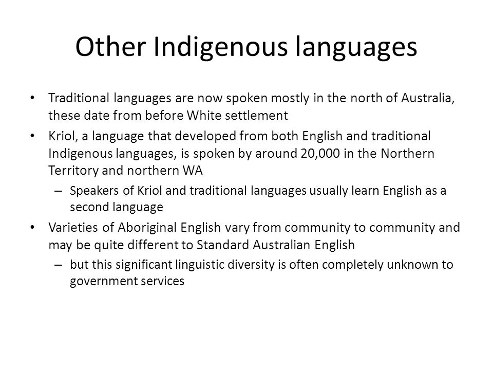 Other Indigenous languages Traditional languages are now spoken mostly in the north of Australia, these date from before White settlement Kriol, a lan
