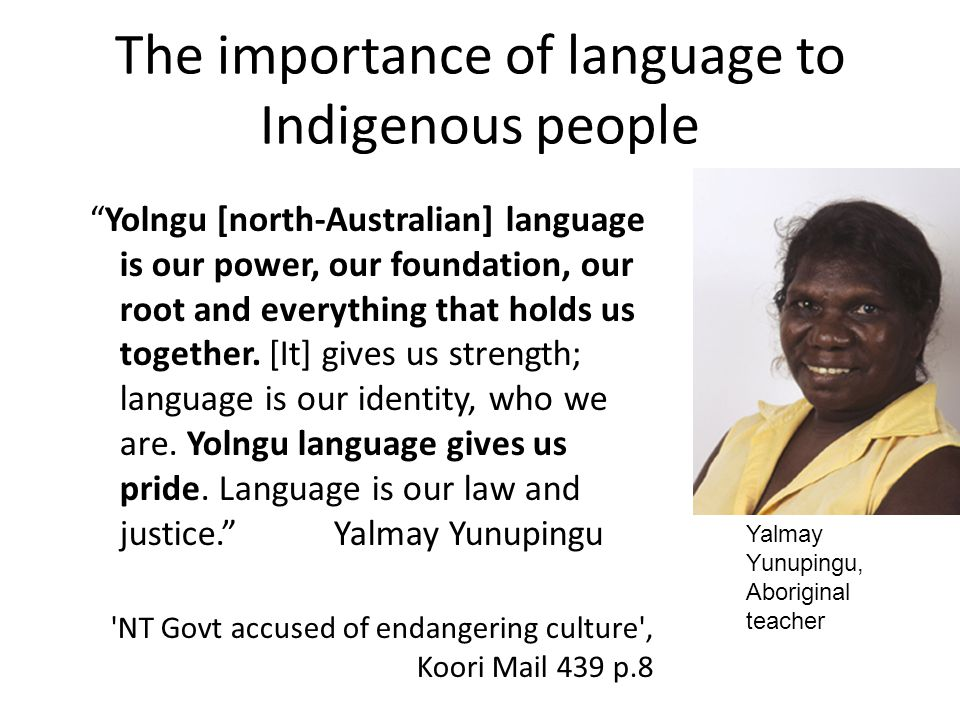 The importance of language to Indigenous people Yolngu [north-Australian] language is our power, our foundation, our root and everything that holds us together.