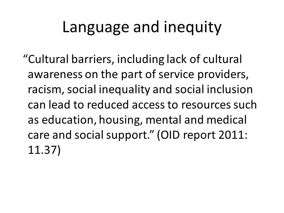 Language and inequity Cultural barriers, including lack of cultural awareness on the part of service providers, racism, social inequality and social inclusion can lead to reduced access to resources such as education, housing, mental and medical care and social support. (OID report 2011: 11.37)