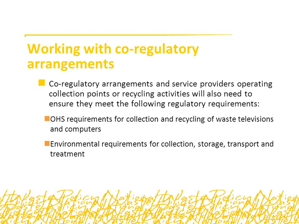 Working with co-regulatory arrangements Co-regulatory arrangements and service providers operating collection points or recycling activities will also need to ensure they meet the following regulatory requirements: OHS requirements for collection and recycling of waste televisions and computers Environmental requirements for collection, storage, transport and treatment