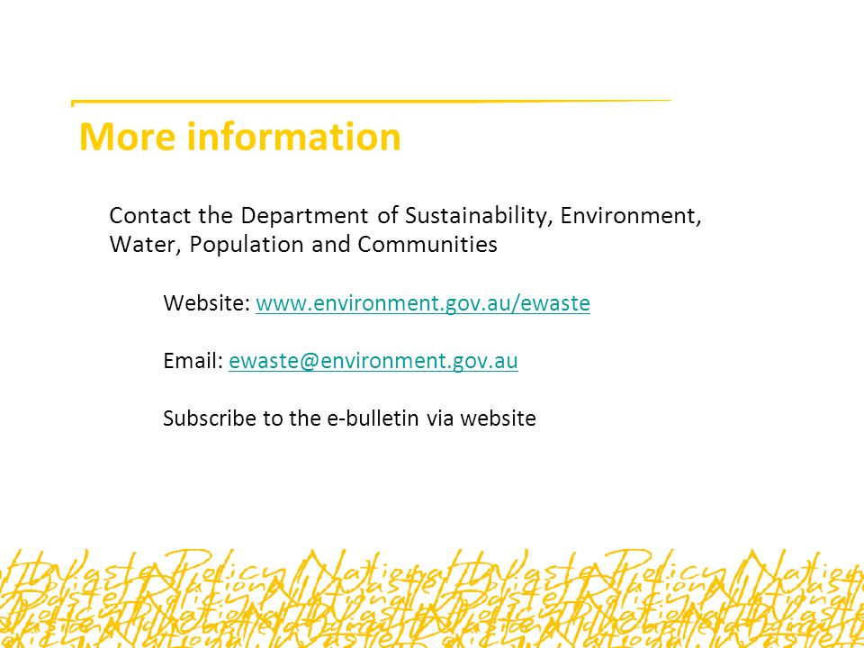 More information Contact the Department of Sustainability, Environment, Water, Population and Communities Website: www.environment.gov.au/ewastewww.environment.gov.au/ewaste Email: ewaste@environment.gov.auewaste@environment.gov.au Subscribe to the e-bulletin via website